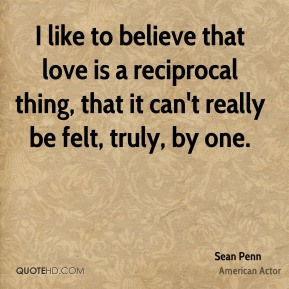 Sean Penn - I like to believe that love is a reciprocal thing, that it can't really be felt, truly, by one.
