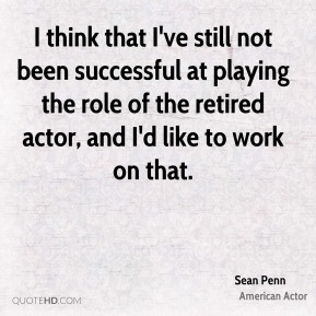 I think that I've still not been successful at playing the role of the retired actor, and I'd like to work on that.