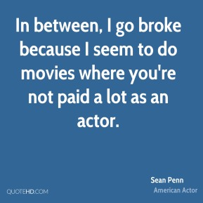 Sean Penn - In between, I go broke because I seem to do movies where you're not paid a lot as an actor.