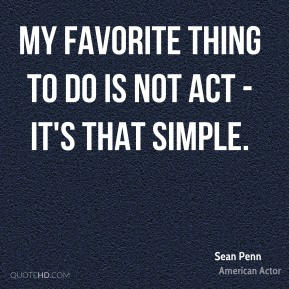 My favorite thing to do is not act - it's that simple.