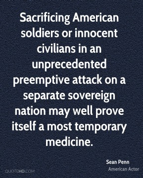 Sean Penn - Sacrificing American soldiers or innocent civilians in an unprecedented preemptive attack on a separate sovereign nation may well prove itself a most temporary medicine.