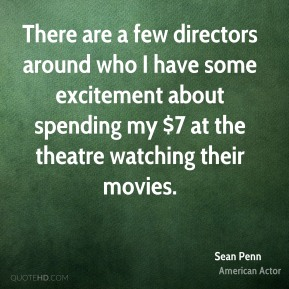 Sean Penn - There are a few directors around who I have some excitement about spending my $7 at the theatre watching their movies.