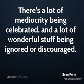 Sean Penn - There's a lot of mediocrity being celebrated, and a lot of wonderful stuff being ignored or discouraged.