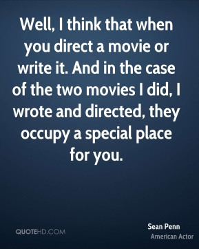 Sean Penn - Well, I think that when you direct a movie or write it. And in the case of the two movies I did, I wrote and directed, they occupy a special place for you.