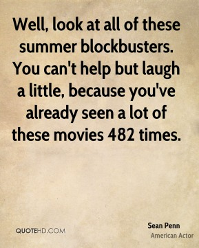 Sean Penn - Well, look at all of these summer blockbusters. You can't help but laugh a little, because you've already seen a lot of these movies 482 times.
