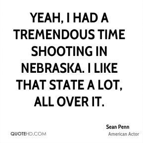 Sean Penn - Yeah, I had a tremendous time shooting in Nebraska. I like that state a lot, all over it.