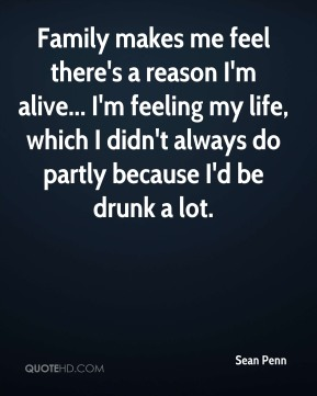 Sean Penn  - Family makes me feel there's a reason I'm alive... I'm feeling my life, which I didn't always do partly because I'd be drunk a lot.