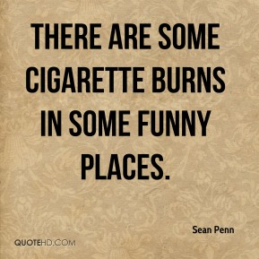 Sean Penn  - There are some cigarette burns in some funny places.