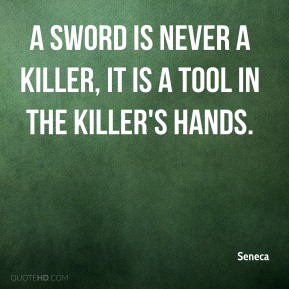 A sword is never a killer, it is a tool in the killer's hands.