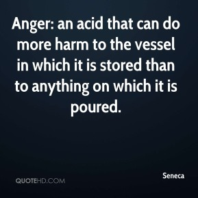 Anger: an acid that can do more harm to the vessel in which it is stored than to anything on which it is poured.