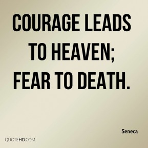 Courage leads to heaven; fear to death.