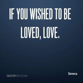 If you wished to be loved, love.