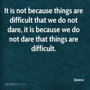 It is not because things are difficult that we do not dare, it is because we do not dare that things are difficult.