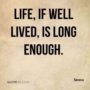 Life, if well lived, is long enough.