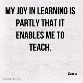 My joy in learning is partly that it enables me to teach.