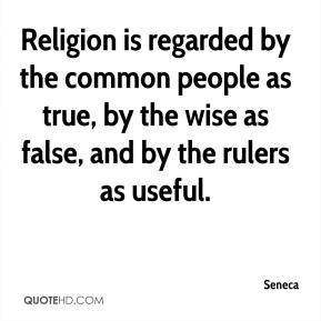 Religion is regarded by the common people as true, by the wise as false, and by the rulers as useful.
