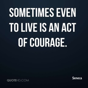 Sometimes even to live is an act of courage.