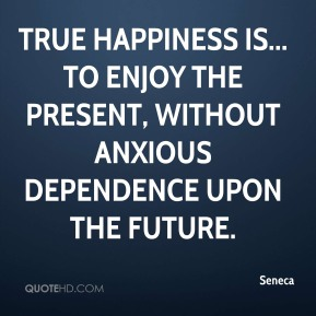 Seneca  - True happiness is... to enjoy the present, without anxious dependence upon the future.