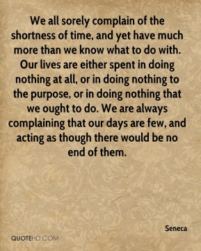 We all sorely complain of the shortness of time, and yet have much more than we know what to do with. Our lives are either spent in doing nothing at all, or in doing nothing to the purpose, or in doing nothing that we ought to do. We are always complaining that our days are few, and acting as though there would be no end of them.