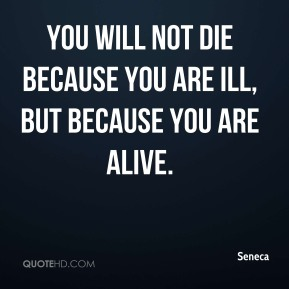 Seneca  - You will not die because you are ill, but because you are alive.
