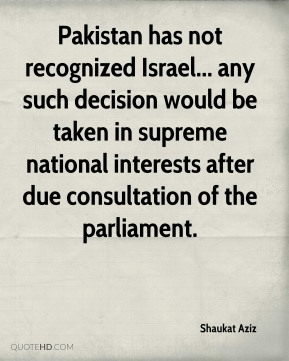 Shaukat Aziz - Pakistan has not recognized Israel... any such decision would be taken in supreme national interests after due consultation of the parliament.