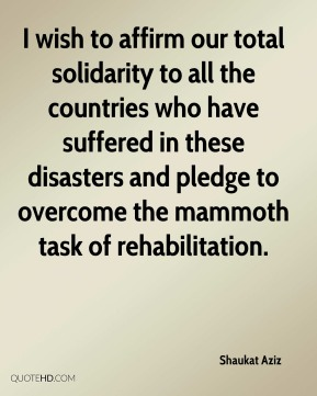 I wish to affirm our total solidarity to all the countries who have suffered in these disasters and pledge to overcome the mammoth task of rehabilitation.