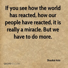 Shaukat Aziz  - If you see how the world has reacted, how our people have reacted, it is really a miracle. But we have to do more.