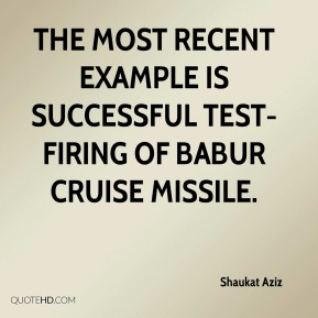 Shaukat Aziz  - The most recent example is successful test-firing of Babur cruise missile.