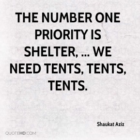 Shaukat Aziz  - The number one priority is shelter, ... We need tents, tents, tents.