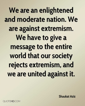 Shaukat Aziz  - We are an enlightened and moderate nation. We are against extremism. We have to give a message to the entire world that our society rejects extremism, and we are united against it.