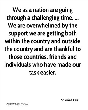 Shaukat Aziz  - We as a nation are going through a challenging time, ... We are overwhelmed by the support we are getting both within the country and outside the country and are thankful to those countries, friends and individuals who have made our task easier.