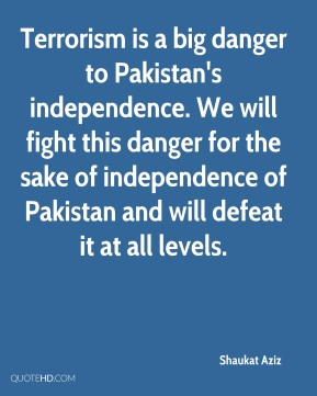 Shaukat Aziz - Terrorism is a big danger to Pakistan's independence. We will fight this danger for the sake of independence of Pakistan and will defeat it at all levels.