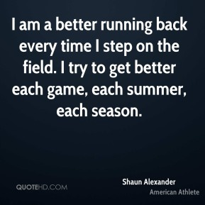 Shaun Alexander - I am a better running back every time I step on the field. I try to get better each game, each summer, each season.