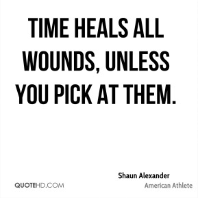 Shaun Alexander - Time heals all wounds, unless you pick at them.