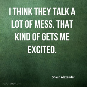 Shaun Alexander  - I think they talk a lot of mess. That kind of gets me excited.