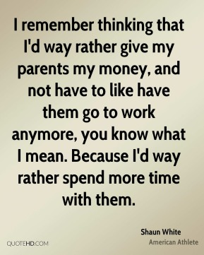 I remember thinking that I'd way rather give my parents my money, and not have to like have them go to work anymore, you know what I mean. Because I'd way rather spend more time with them.