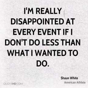 I'm really disappointed at every event if I don't do less than what I wanted to do.