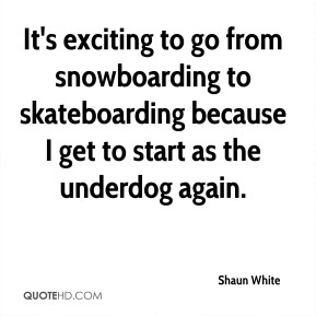 It's exciting to go from snowboarding to skateboarding because I get to start as the underdog again.