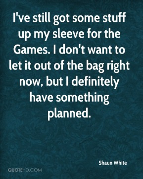 I've still got some stuff up my sleeve for the Games. I don't want to let it out of the bag right now, but I definitely have something planned.