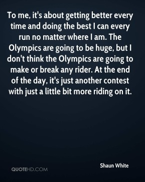 To me, it's about getting better every time and doing the best I can every run no matter where I am. The Olympics are going to be huge, but I don't think the Olympics are going to make or break any rider. At the end of the day, it's just another contest with just a little bit more riding on it.