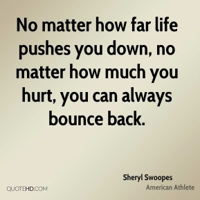 Sheryl Swoopes - No matter how far life pushes you down, no matter how much you hurt, you can always bounce back.