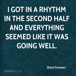 Sheryl Swoopes  - I got in a rhythm in the second half and everything seemed like it was going well.