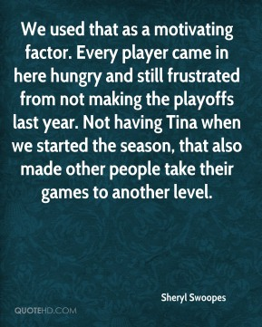 Sheryl Swoopes  - We used that as a motivating factor. Every player came in here hungry and still frustrated from not making the playoffs last year. Not having Tina when we started the season, that also made other people take their games to another level.