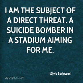I am the subject of a direct threat. A suicide bomber in a stadium aiming for me.
