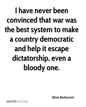 I have never been convinced that war was the best system to make a country democratic and help it escape dictatorship, even a bloody one.