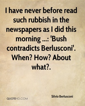 Silvio Berlusconi  - I have never before read such rubbish in the newspapers as I did this morning ...: 'Bush contradicts Berlusconi'. When? How? About what?.