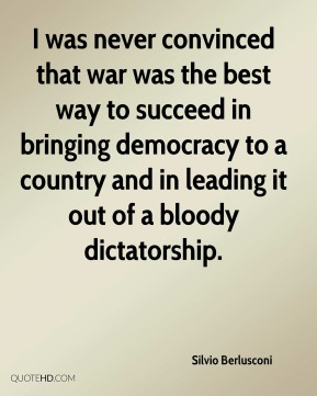 I was never convinced that war was the best way to succeed in bringing democracy to a country and in leading it out of a bloody dictatorship.