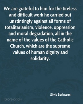 We are grateful to him for the tireless and difficult work he carried out unstintingly against all forms of totalitarianism, violence, oppression and moral degradation, all in the name of the values of the Catholic Church, which are the supreme values of human dignity and solidarity.