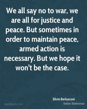 Silvio Berlusconi - We all say no to war, we are all for justice and peace. But sometimes in order to maintain peace, armed action is necessary. But we hope it won't be the case.