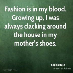 Sophia Bush - Fashion is in my blood. Growing up, I was always clacking around the house in my mother's shoes.